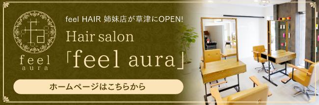 feel HAIR 姉妹店が草津にOPEN! Hair salon 「feel aura」 ホームページはこちらから